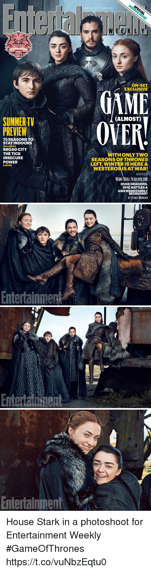 winter is here: SUMMER  PREVIEW  75 REASONS TO  STAY INDOORS  INCLUDING  BROAD CITY  THE TICK  INSECURE  POWER  & MORE  JUNE 219, 2017 146 BV146g  ON SET  EXCLUSIVE  (ALMOST)  ITH ONLY TWO  SEASONS OF THRONES  LEFT WINTER IS HERE&  WESTEROSISAT WAR!  WHO WILL SURVIVETHE  HUGE DRAGONS,  EPIC BATTLES &  AWKWARD FAMILY  REUNIONS?   Entertainment   Enteraituent   Entertainment House Stark in a photoshoot for Entertainment Weekly #GameOfThrones https://t.co/vuNbzEqtu0