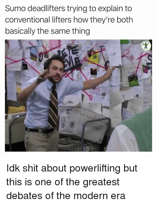 Memes, 🤖, and How: Sumo deadlifters trying to explain to  conventional lifters how they're both  basically the same thing  RDIO Idk shit about powerlifting but this is one of the greatest debates of the modern era