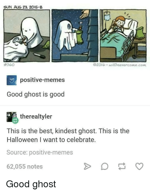 Halloween, Memes, and Best: SUN AUG 23, 20I5-B  #560  O20leillDnevercome.com  happy  positive-memes  Good ghost is good  therealtyler  This is the best, kindest ghost. This is the  Halloween I want to celebrate.  Source: positive-memes  62,055 notes Good ghost