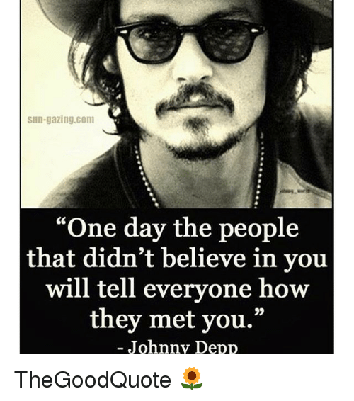 "Johnny Depp, Memes, and 🤖: Sun-gazing. Com  ""One day the people  that didn't believe in you  will tell everyone how  they met you.""  Johnny Depp TheGoodQuote 🌻"