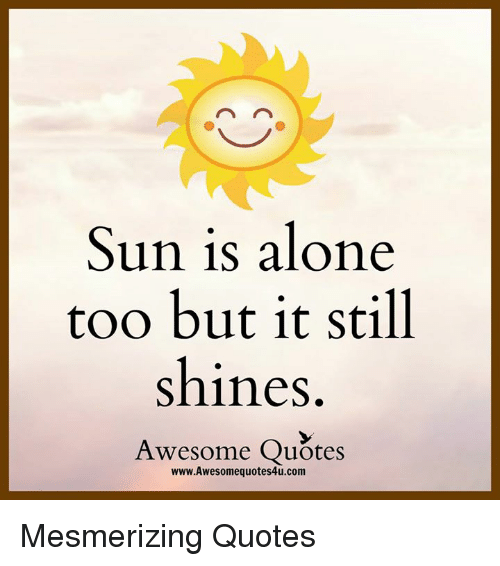Sun Is Alone Too but It Still Shines Awesome Quotes ...