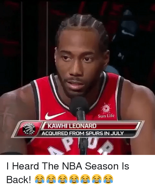 Life, Memes, and Nba: Sun Life  KAWHILEONARD  ACQUIRED FROM SPURS IN JULY I Heard The NBA Season Is Back! 😂😂😂😂😂😂😂