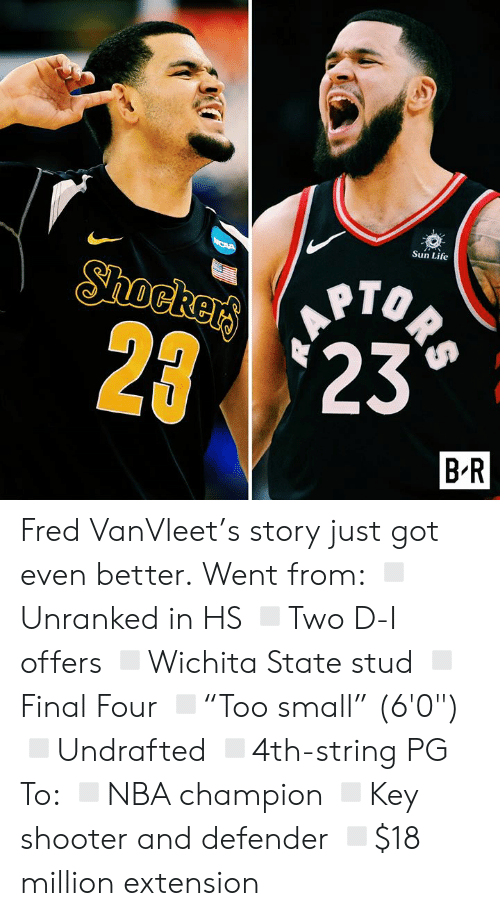 "stud: Sun Life  ORS  Shockers  2 23  B R Fred VanVleet's story just got even better.  Went from: ◽️Unranked in HS ◽️Two D-I offers ◽️Wichita State stud ◽️Final Four ◽️""Too small"" (6'0"") ◽️Undrafted ◽️4th-string PG  To: ◽️NBA champion ◽️Key shooter and defender ◽️$18 million extension"