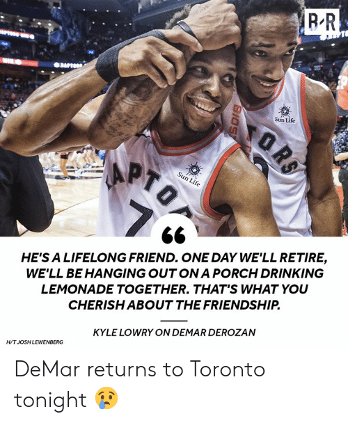 DeMar DeRozan, Drinking, and Kyle Lowry: Sun Life  Sun Life  HE'S A LIFELONG FRIEND. ONE DAY WE'LL RETIRE,  WE'LL BE HANGING OUT ONA PORCH DRINKING  LEMONADE TOGETHER. THAT'S WHAT YOU  CHERISH ABOUT THE FRIENDSHIP  KYLE LOWRY ON DEMAR DEROZAN  H/T JOSH LEWENBERG DeMar returns to Toronto tonight 😢