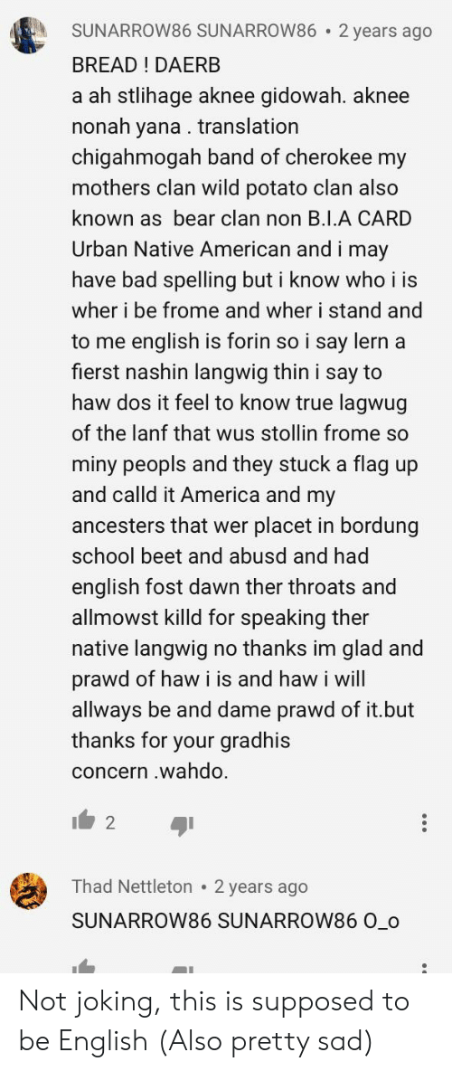 America, Bad, and Native American: SUNARROW86 SUNARROW86 2 years ago  BREAD ! DAERB  a ah stlihage aknee gidowah. aknee  nonah yana . translation  chigahmogah band of cherokee my  mothers clan wild potato clan also  known as bear clan non B.1.A CARD  Urban Native American and i may  have bad spelling but i know who i is  wher i be frome and wher i stand and  to me english is forin so i say lern a  fierst nashin langwig thin i say to  haw dos it feel to know true lagwug  of the lanf that wus stollin frome so  miny peopls and they stuck a flag up  and calld it America and my  ancesters that wer placet in bordung  school beet and abusd and had  english fost dawn ther throats and  allmowst killd for speaking ther  native langwig no thanks im glad and  prawd of haw i is and haw i will  allways be and dame prawd of it.but  thanks for your gradhis  concern .wahdo.  2  Thad Nettleton 2 years ago  SUNARROW86 SUNARROW86 0_o Not joking, this is supposed to be English (Also pretty sad)