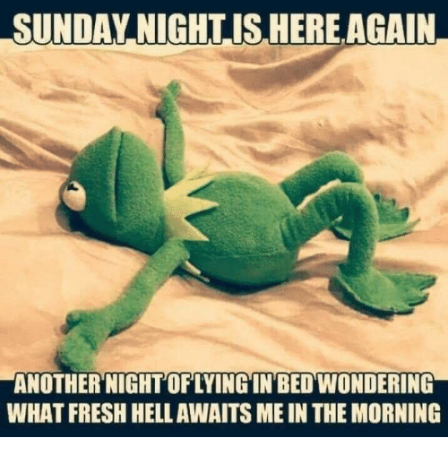 Fresh, Sunday, and What: SUNDAY,NIGHTISHEREAGAIN  ANOTHER'NIGHT OFLYINGIN'BED WONDERING  WHAT FRESH HELLAWAITS ME IN THE MORNING