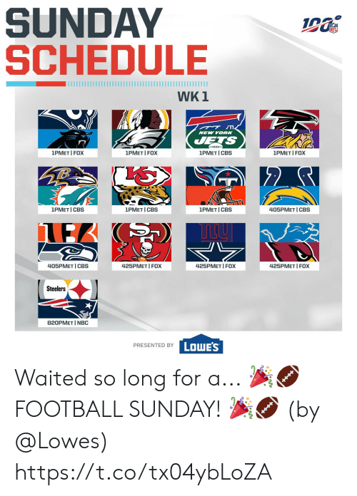 ets: SUNDAY  SCHEDULE  WK 1  NEW YORK  ETS  1PMET I FOX  1PMET I CBS  1PMET FOX  1PMET I FOX  1PMET CBS  1PMET CBS  1PMET I CBS  405PMET I CBS  425PMET FOX  425PMET FOX  405PMET CBS  425PMET I FOX  Steelers  820PMET I NBC  LOWE'S  PRESENTED BY Waited so long for a...  🎉🏈 FOOTBALL SUNDAY! 🎉🏈   (by @Lowes) https://t.co/tx04ybLoZA