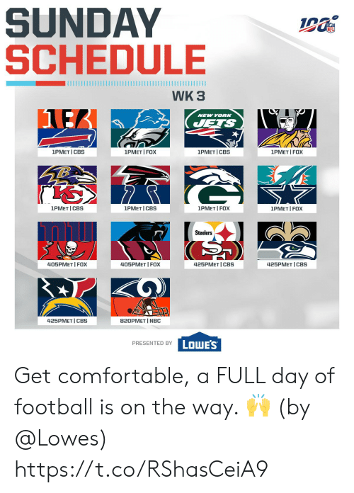 Schedule: SUNDAY  SCHEDULE  WK 3  NEW YORK  JETS  1PMET I FOX  1PMET I CBS  1PMET CBS  1PMET I FOX  1PMET I CBS  1PMET I FOX  1PMET I CBS  1PMET FOX  Steelers  425PMET CBS  425PMET CBS  405PMET I FOX  405PMET FOX  425PMET I CBS  820PMET I NBC  LOWE'S  PRESENTED BY Get comfortable, a FULL day of football is on the way. 🙌  (by @Lowes) https://t.co/RShasCeiA9