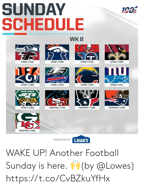 New York Jets: SUNDAY  SCHEDULE  WK 8  2  1PMET I FOX  1PMET I FOX  1PMET I CBS  1PMET I CBS  1PMET I FOX  1PMET CBS  1PMET I FOX  1PMET I FOX  NEW YORK  JETS  405PMET I FOX  1PMET I CBS  425PМЕT | СBS  425PMET CBS  820PMET I NBC  PRESENTED BY LOWES WAKE UP!  Another Football Sunday is here. 🙌(by @Lowes) https://t.co/CvBZkuYfHx