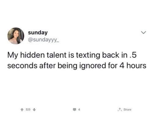 Texting, Sunday, and Back: sunday  @sundayyy  My hidden talent is texting back in.5  seconds after being ignored for 4 hours  519  , Share
