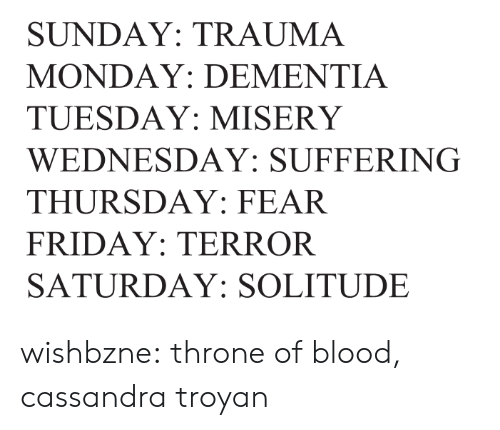 tuesday: SUNDAY: TRAUMA  MONDAY: DEMENTIA  TUESDAY: MISERY  WEDNESDAY: SUFFERING  THURSDAY: FEAR  FRIDAY: TERROR  SATURDAY: SOLITUDE wishbzne:    throne of blood, cassandra troyan