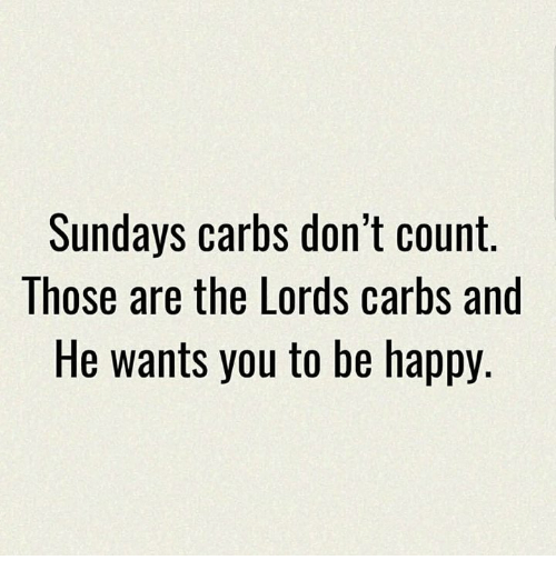 Memes, Happy, and Be Happy: Sundays carbs don't count  Those are the Lords carbs and  He wants you to be happy.