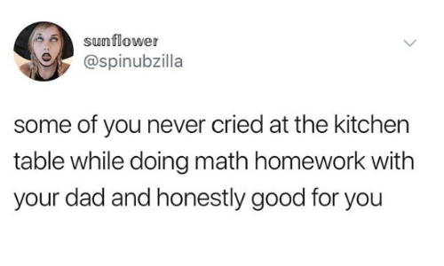 Good For You: sunflower  @spinubzilla  some of you never cried at the kitchen  table while doing math homework with  your dad and honestly good for you