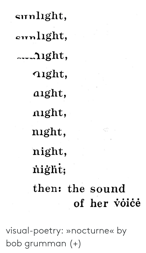 Wiki: Sunlıght,  cunlight,  ---ight,  night,  aight,  night,  night,  night,  ňiġht;  then: the sound  of her voiċė visual-poetry: »nocturne« by bob grumman (+)