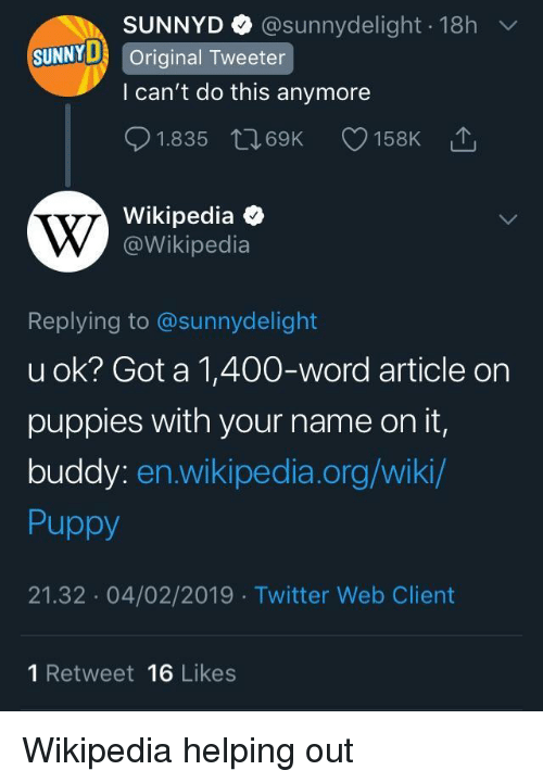 Puppies, SunnyD, and Twitter: SUNNYD @sunnydelight 18h  l can't do this anymore  01.835 t 69K 158K  Wikipedia  SUNNYD Original Tweeter  @Wikipedia  Replying to @sunnydelight  u ok? Got a 1,400-word article on  puppies with your name on it,  buddy: en.wikipedia.org/wiki  Puppy  21.32 04/02/2019 Twitter Web Client  1 Retweet 16 Likes Wikipedia helping out