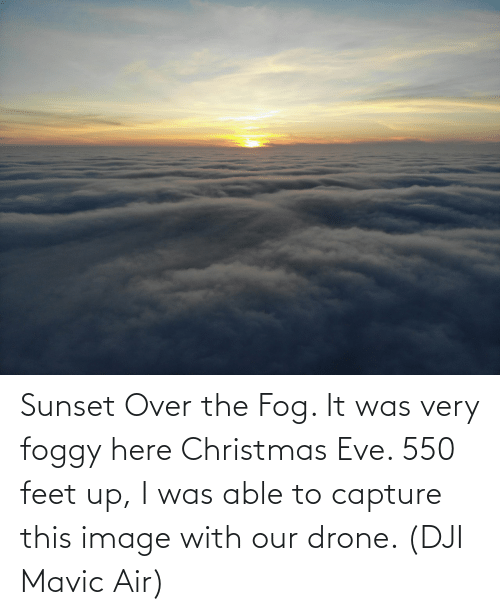 dji: Sunset Over the Fog. It was very foggy here Christmas Eve. 550 feet up, I was able to capture this image with our drone. (DJI Mavic Air)