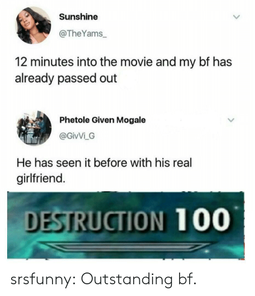 Tumblr, Blog, and Movie: Sunshine  @TheYams  12 minutes into the movie and my bf has  already passed out  Phetole Given Mogale  @GivVi G  He has seen it before with his real  girlfriend.  DESTRUCTION 100 srsfunny:  Outstanding bf.