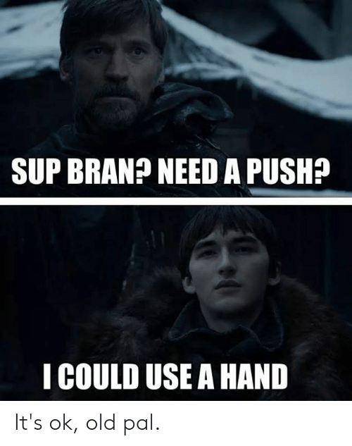 Dank, Old, and 🤖: SUP BRANA NEED A PUSH?  I COULD USE A HAND It's ok, old pal.