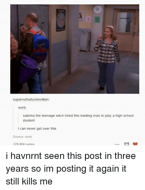 Sabrina, the Teenage Witch, School, and Tumblr: supamuthafuckinvillain:  worb:  sabrina the teenage witch hired this balding man to play a high school  student  I can never get over this  Source: worb  378,804 notes i havnrnt seen this post in three years so im posting it again it still kills me