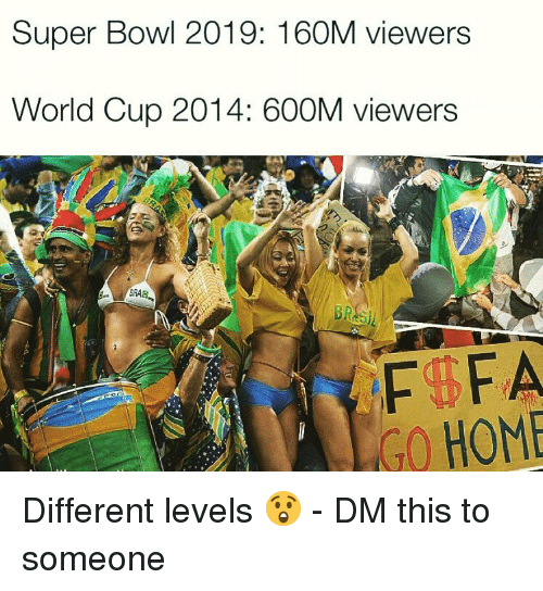 Memes, Super Bowl, and World Cup: Super Bowl 2019: 160M viewers  World Cup 2014: 600M viewers  GO HOME Different levels 😲 - DM this to someone