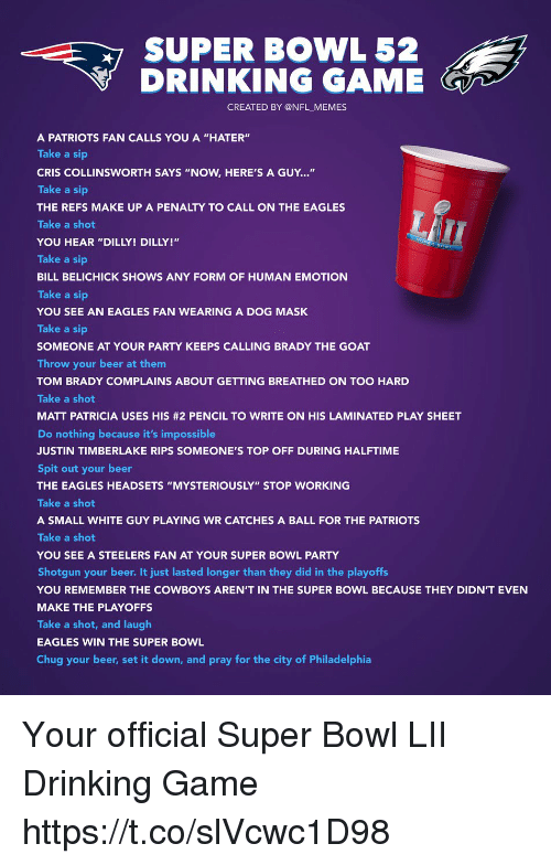"Beer, Bill Belichick, and Dallas Cowboys: SUPER BOWL 52  DRINKING GAME  CREATED BY @NFL MEMES  A PATRIOTS FAN CALLS YOU A ""HATER""  Take a sip  CRIS COLLINSWORTH SAYS ""NOW, HERE'S A GUY...""  Take a sip  THE REFS MAKE UP A PENALTY TO CALL ON THE EAGLES  Take a shot  YOU HEAR ""DILLY! DILLY!""  Take a sip  BILL BELICHICK SHOWS ANY FORM OF HUMAN EMOTION  Take a sip  YOU SEE AN EAGLES FAN WEARING A DOG MASK  Take a sip  SOMEONE AT YOUR PARTY KEEPS CALLING BRADY THE GOAT  Throw your beer at them  TOM BRADY COMPLAINS ABOUT GETTING BREATHED ON TOO HARD  Take a shot  MATT PATRICIA USES HIS #2 PENCIL TO WRITE ON HIS LAMINATED PLAY SHEET  Do nothing because it's impossible  JUSTIN TIMBERLAKE RIPS SOMEONE'S TOP OFF DURING HALFTIME  Spit out your beer  THE EAGLES HEADSETS ""MYSTERIOUSLY"" STOP WORKING  Take a shot  A SMALL WHITE GUY PLAYING WR CATCHES A BALL FOR THE PATRIOTS  Take a shot  YOU SEE A STEELERS FAN AT YOUR SUPER BOWL PARTY  Shotgun your beer. It just lasted longer than they did in the playoffs  YOU REMEMBER THE COWBOYS AREN'T IN THE SUPER BOWL BECAUSE THEY DIDN'T EVEN  MAKE THE PLAYOFFS  Take a shot, and laugh  EAGLES WIN THE SUPER BOWL  Chug your beer, set it down, and pray for the city of Philadelphia  LT Your official Super Bowl LII Drinking Game https://t.co/slVcwc1D98"