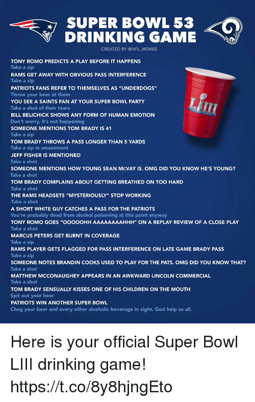 "Beer, Bill Belichick, and Children: SUPER BOWL 53  DRINKING GAME  CREATED BY @NFL_MEMES  TONY ROMO PREDICTS A PLAY BEFORE IT HAPPENS  Take a sip  RAMS GET AWAY WITH OBVIOUS PASS INTERFERENCE  Take a sip  PATRIOTS FANS REFER TO THEMSELVES AS ""UNDERDOGS""  Throw your beer at them  YOU SEE A SAINTS FAN AT YOUR SUPER BOWL PARTY  Take a shot of their tears  BILL BELICHICK SHOWS ANY FORM OF HUMAN EMOTION  Don't worry, it's not happening  SOMEONE MENTIONS TOM BRADY IS 41  Take a sip  TOM BRADY THROWS A PASS LONGER THAN 5 YARDS  Take a sip in amazement  JEFF FISHER IS MENTIONED  Take a shot  SOMEONE MENTIONS HOW YOUNG SEAN McVAY IS. OMG DID YOU KNOW HE'S YOUNG?  Take a shot  TOM BRADY COMPLAINS ABOUT GETTING BREATHED ON TOO HARD  Take a shot  THE RAMS HEADSETS ""MYSTERIOUSLY"" STOP WORKING  Take a shot  A SHORT WHITE GUY CATCHES A PASS FOR THE PATRIOTS  You're probably dead from alcohol poisoning at this point anyway  TONY ROMO GOES ""OOOOOHH AAAAAAAAHHH"" ON A REPLAY REVIEW OF A CLOSE PLAY  Take a shot  MARCUS PETERS GET BURNT IN COVERAGE  Take a sip  RAMS PLAYER GETS FLAGGED FOR PASS INTERFERENCE ON LATE GAME BRADY PASS  Take a sip  SOMEONE NOTES BRANDIN COOKS USED TO PLAY FOR THE PATS. OMG DID YOU KNOW THAT?  Take a shot  MATTHEW MCCONAUGHEY APPEARS IN AN AWKWARD LINCOLN COMMERCIAL  Take a shot  TOM BRADY SENSUALLY KISSES ONE OF HIS CHILDREN ON THE MOUTH  Spit out your beer  PATRIOTS WIN ANOTHER SUPER BOWL  Chug your beer and every other alcoholic beverage in sight. God help us all. Here is your official Super Bowl LIII drinking game! https://t.co/8y8hjngEto"