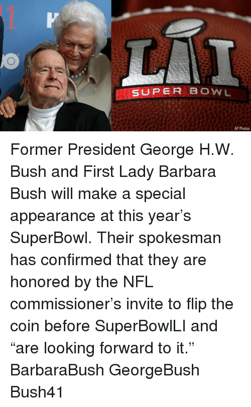 "George H. W. Bush: SUPER BOWL  AP Photos Former President George H.W. Bush and First Lady Barbara Bush will make a special appearance at this year's SuperBowl. Their spokesman has confirmed that they are honored by the NFL commissioner's invite to flip the coin before SuperBowlLI and ""are looking forward to it."" BarbaraBush GeorgeBush Bush41"