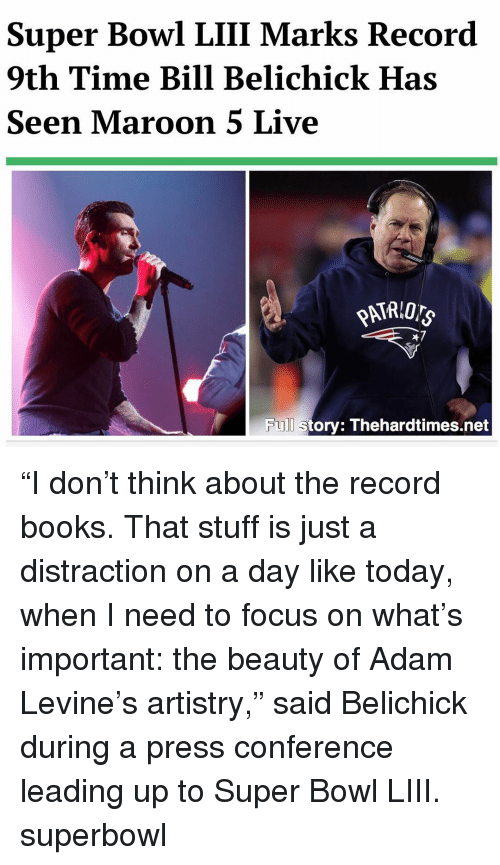 """Bill Belichick, Books, and Memes: Super Bowl LIII Marks Record  9th Time Bill Belichick Has  Seen Maroon 5 Live  47  Full story: Thehardtimes.net """"I don't think about the record books. That stuff is just a distraction on a day like today, when I need to focus on what's important: the beauty of Adam Levine's artistry,"""" said Belichick during a press conference leading up to Super Bowl LIII. superbowl"""