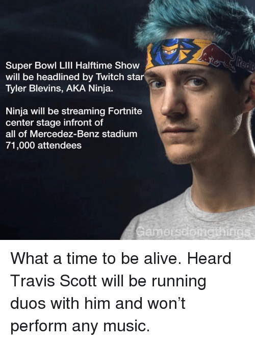 Alive, Music, and Sports: Super Bowl LIll Halftime Show  will be headlined by Twitch star  Tyler Blevins, AKA Ninja  Ninja will be streaming Fortnite  center stage infront of  all of Mercedez-Benz stadium  71,000 attendees  Gamerssonethings What a time to be alive. Heard Travis Scott will be running duos with him and won't perform any music.