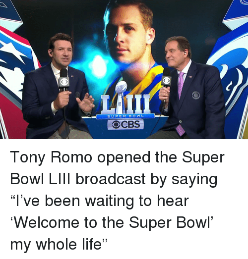 """broadcast: SUPER BOWL  OCBS Tony Romo opened the Super Bowl LIII broadcast by saying """"I've been waiting to hear 'Welcome to the Super Bowl' my whole life"""""""