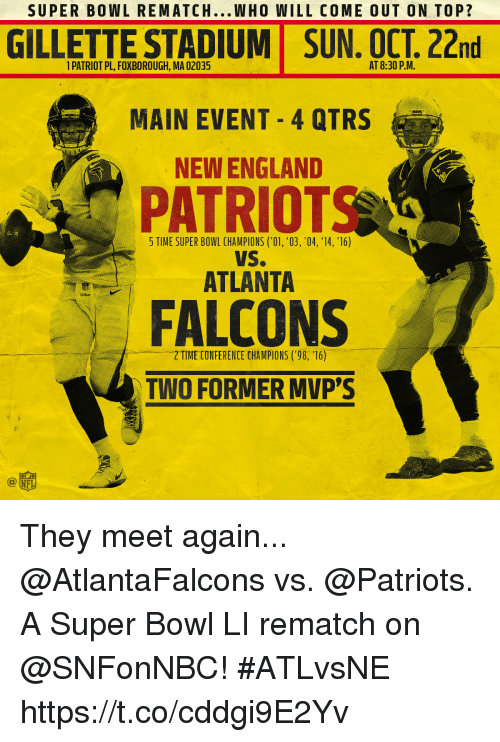 "New England Patriot: SUPER BOWL REMATCH...WHO WILL COME OUT ON TOP?  GILLETTE STADIUM  SUN, OCT. 22nd  1 PATRIOT PL, FOXBOROUGH, MA 02035  AT 8:30 P.M.  MAIN EVENT 4 QTRS  NEW ENGLAND  PATRIOT  5 TIME SUPER BOWL CHAMPIONS (O1, '03, '04, 14, '16)  VS.  ATLANTA  se  FALCONS  ㄧ一一2""TIME CONFERENCE CHAMPIONS ('98, '16)  TWO FORMER MVP'S  @竈 They meet again... @AtlantaFalcons vs. @Patriots.  A Super Bowl LI rematch on @SNFonNBC! #ATLvsNE https://t.co/cddgi9E2Yv"