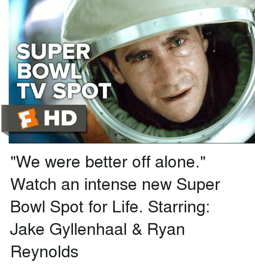 "Jake Gyllenhaal: SUPER  BOWL  TV SPOT  F HD ""We were better off alone."" Watch an intense new Super Bowl Spot for Life. Starring: Jake Gyllenhaal & Ryan Reynolds"