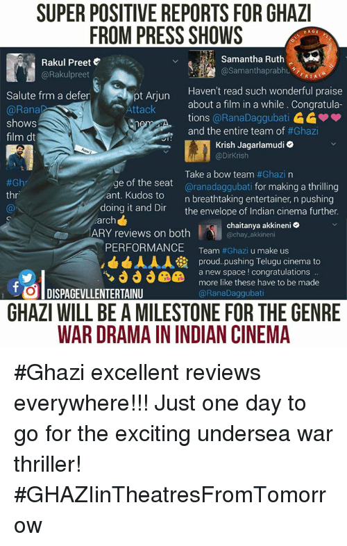 saluteing: SUPER POSITIVE REPORTS FOR GHAZI  FROM PRESS SHOWS  PAGE  Samantha Ruth  Rakul Preet  AA @Samantha prabhu  @Rakul preet  ERTAT  Haven't read such wonderful praise  Salute frm a defer  about a film in a while. Congratula-  Attack  @Rana  tions  @RanaDaggubati  shows  and the entire team of  #Ghazi  film dt  JI  Krish Jagarlamudi  @Dirkrish  Take a bow team  #Ghazi na  e of the seat  aranadaggubati for making a thrilling  #Gh  thr  ant. Kudos to  n breathtaking entertainer, n pushing  doing it and Dir  the envelope of Indian cinema further.  arch  chaitanya akkineni  ARY reviews on both  chay akkineni  PERFORMANCE  Team  #Ghazi u make us  AAA ia proud pushing Telugu cinema to  a new space congratulations  more like these have to be made  t DISPAGEVLLENTERTAINU  @Rana Daggubati  GHAZI WILL BE AMILESTONE FOR THE GENRE  WAR DRAMAININDIAN CINEMA #Ghazi excellent reviews everywhere!!!  Just one day to go for the exciting undersea war thriller! #GHAZIinTheatresFromTomorrow