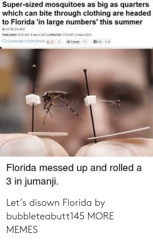 quarters: Super-sized mosquitoes as big as quarters  which can bite through clothing are headed  to Florida 'in large numbers' this summer  By KATIE DAVIES  PUBLISHED: 10 21 EST 6 March 2013 UPOATED: 17.04 EST 8arch 2013  commenits(72)lsnare  Le5.2  Tweet 114  Florida messed up and rolled a  3 in jumanji. Let's disown Florida by bubbleteabutt145 MORE MEMES