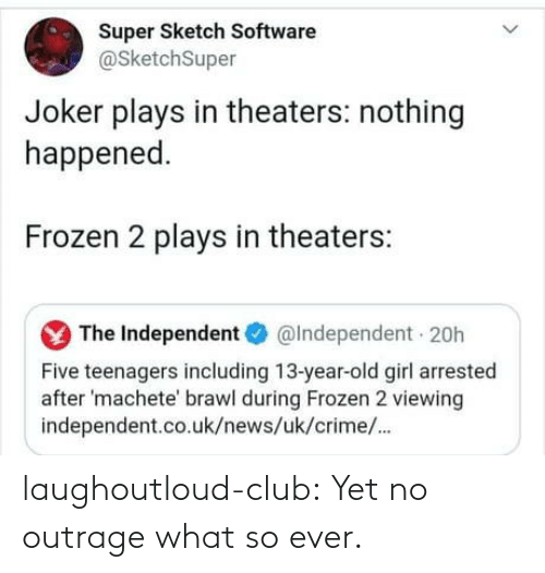 machete: Super Sketch Software  @SketchSuper  Joker plays in theaters: nothing  happened.  Frozen 2 plays in theaters:  The Independent O  @Independent 20h  Five teenagers including 13-year-old girl arrested  after 'machete' brawl during Frozen 2 viewing  independent.co.uk/news/uk/crime/. laughoutloud-club:  Yet no outrage what so ever.