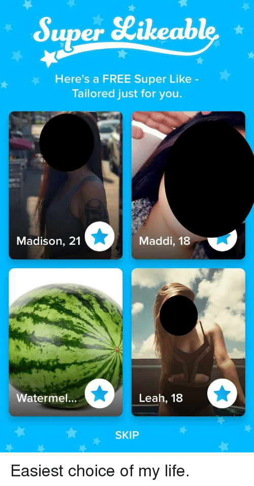 Maddi: Super SLikeable  Here's a FREE Super Like  Tailored just for you.  Madison, 21  Maddi, 18  Watermel...  Leah, 18  SKIP Easiest choice of my life.