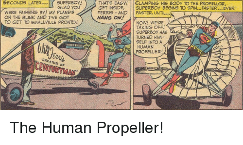 propeller: SUPERBOY! )  GLAD YOU  THATS EASY! | | CLAMPING His BODY TO THE PROPELLOR,  SECONDS LATER.  WERE PASSING BY! MY PLANEIS  ON THE BLINK AND I'VE G  TO GET TO SMALLVILLE PRONTO!  GET INSIDE, SUPERBOY BEGINS TO SPIN...FASTER...EVER  FERRIS-AND FASTER, UNTIL...  HANG ON!  NOW! WEIRE  TAKING OFF!  SUPERBOY HAS  TURNED HIM  SELF INTO A  HUMAN  PROPELLER!  CREATOR oF  CENTURYMAN  3 The Human Propeller!