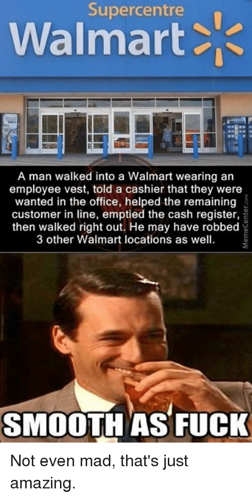 Smooth As Fuck: Supercentre  Walmart  A man walked into a Walmart wearing an  employee vest, told a cashier that they were  wanted in the office, helped the remaining  customer in line, emptied the cash register,  then walked right out. He may have robbed  3 other Walmart locations as well.  SMOOTH AS FUCK Not even mad, that's just amazing.