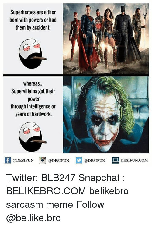 Be Like, Meme, and Memes: Superheroes are either  born with powers or had  them by accident  whereas...  Supervillains got their  power  through Intelligence or  years of hardwork.  K @DESIFUN 1可@DESIFUN  @DESIFUNDESIFUN  @DESIFUN DESIFUN.COM Twitter: BLB247 Snapchat : BELIKEBRO.COM belikebro sarcasm meme Follow @be.like.bro