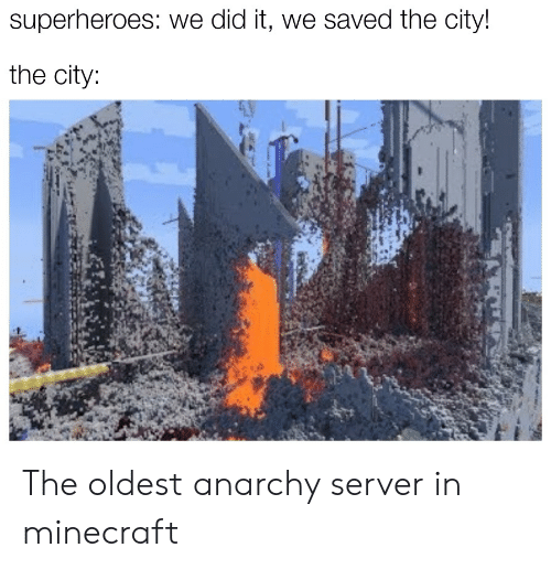 server: superheroes: we did it, we saved the city!  the city: The oldest anarchy server in minecraft