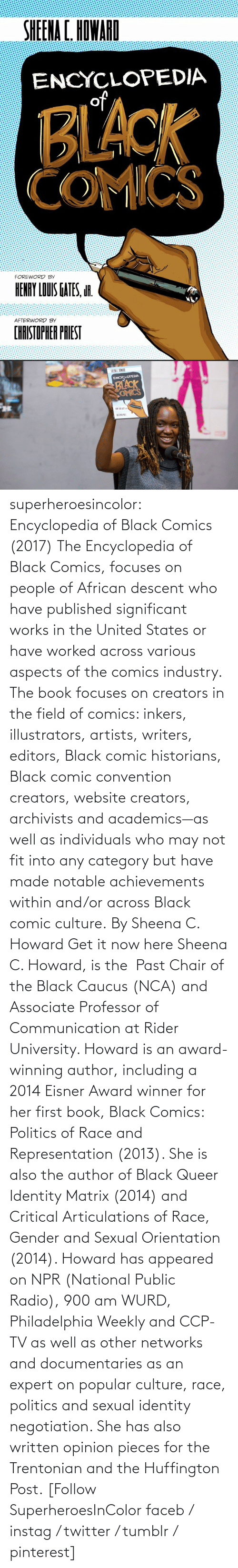 communication: superheroesincolor: Encyclopedia of Black Comics (2017) The Encyclopedia of Black Comics, focuses on people of African descent who have published significant works in the United States or have worked across various aspects of the comics industry.  The book focuses on creators in the field of comics: inkers, illustrators, artists, writers, editors, Black comic historians, Black comic convention creators, website creators, archivists and academics—as well as individuals who may not fit into any category but have made notable achievements within and/or across Black comic culture. By Sheena C. Howard Get it now here  Sheena C. Howard, is the  Past Chair of the Black Caucus (NCA) and Associate Professor of Communication at Rider University. Howard is an award-winning author, including a 2014 Eisner Award winner for her first book, Black Comics: Politics of Race and Representation (2013). She is also the author of Black Queer Identity Matrix (2014) and Critical Articulations of Race, Gender and Sexual Orientation (2014). Howard has appeared on NPR (National Public Radio), 900 am WURD, Philadelphia Weekly and CCP-TV as well as other networks and documentaries as an expert on popular culture, race, politics and sexual identity negotiation. She has also written opinion pieces for the Trentonian and the Huffington Post.   [Follow SuperheroesInColor faceb / instag / twitter / tumblr / pinterest]