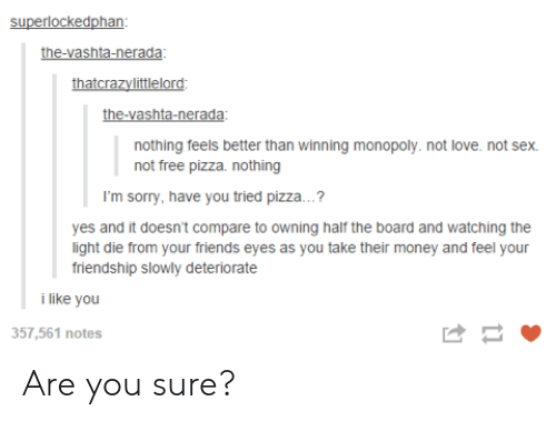 vashta nerada: superlockedphan  the-vashta-nerada  thatcrazvlittlelord  the-vashta-nerada  nothing feels better than winning monopoly. not love. not sex.  not free pizza. nothing  I'm sorry, have you tried pizza..  yes and it doesn't compare to owning half the board and watching the  light die from your friends eyes as you take their money and feel your  friendship slowly deteriorate  i like you  357,561 notes Are you sure?