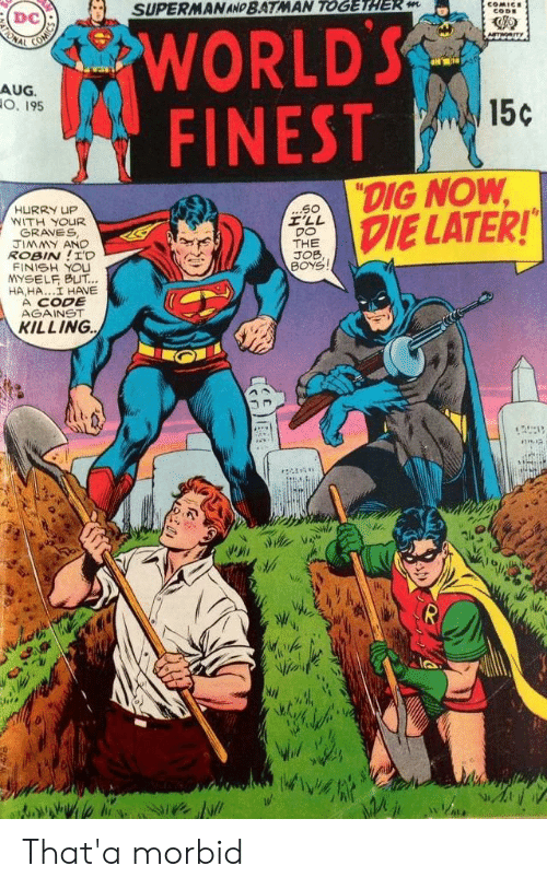 "Batman, Superman, and Boys: SUPERMAN AND BATMAN TOGETHER m  COMICE  CODE  WORLD'S  FINEST  ONAL  Am  AUG.  O. 195  15c  ""DIG NOW  DIE LATER!  ...S0  I'LL  DO  THE  JOB,  BOYS  HURRY UP  WITH YOUR  GRAVES  JIMMY AND  ROBIN!I'D  FINISH YOU  YSELF BUT...  HA,HA..I HAVE  A CODE  AGAINST  KILLING That'a morbid"