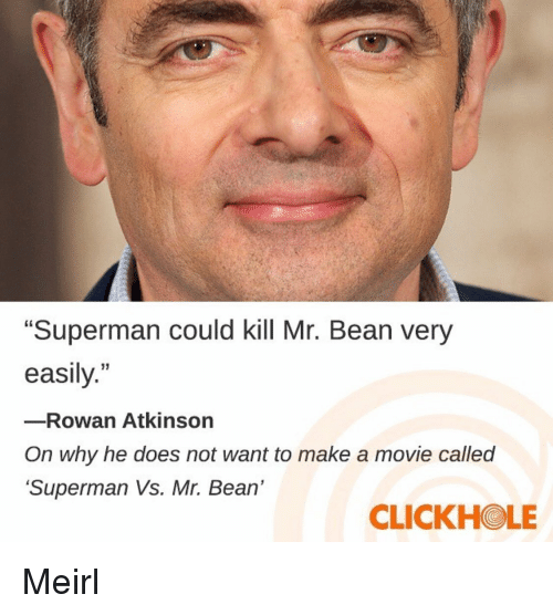 """Atkinson: """"Superman could kill Mr. Bean very  easily.""""  -Rowan Atkinson  On why he does not want to make a movie called  Superman Vs. Mr. Bean'  CLICKHOLE Meirl"""