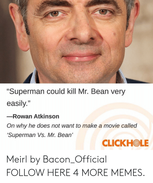 """Dank, Memes, and Superman: """"Superman could kill Mr. Bean very  easily.""""  -Rowan Atkinson  On why he does not want to make a movie called  Superman Vs. Mr. Bean'  CLICKHOLE Meirl by Bacon_Official FOLLOW HERE 4 MORE MEMES."""