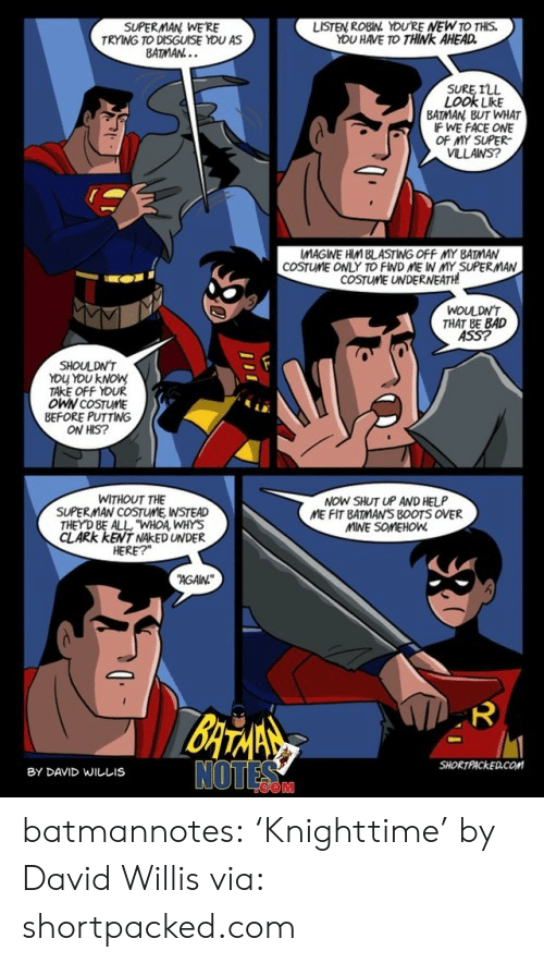 """Clark: SUPERMAN WE'RE  TRYING TO DISGUISE YOU AS  BATMAN...  LISTEN ROBIN YOU'RE NEW TO THIS.  YOU HAVE TO THINK AHEAD  SURE ILL  LOOK LikE  BATMAN BUT WHAT  IF WE FACE ONE  OF MY SUPER  VLLANS?  COSTUME ONLY TO FIND ME IN MY SUPERMAN  COSTUME UNDERNEATH  WOULDN'T  THAT BE BAD  ASS?  SHOULDN'T  YOU YOU KNOW  TAKE OFF YOUR  OWN COSTUME  BEFORE PUTTING  ON HIS?  NOW SHUT UP AND HELP  ME FIT BATMAN'S B0OTS OVER  MINE SOMEHOW  WITHOUT THE  SUPERMAN COSTUME, WSTEAD  THEY D BE ALL """"WHOA WHYS  CLARK KENT NAKED UNDER  HERE?  AGAN  BATANS  NOTES  SHORTPACKED.COM  BY DAVID WILLIS  ייו batmannotes: 'Knighttime'  by David Willis via: shortpacked.com"""