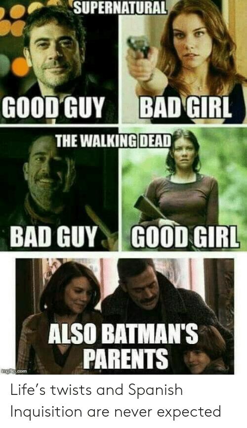 The Walking Dead: SUPERNATURAL  GOOD GUY  BAD GIRL  THE WALKING DEAD  BAD GUYGOOD GIRL  ALSO BATMAN'S  PARENTS Life's twists and Spanish Inquisition are never expected