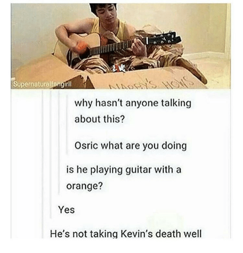 Memes, Guitar, and 🤖: Supernaturallangtrll  why hasn't anyone talking  about this?  Osric what are you doing  is he playing guitar with a  orange?  Yes  He's not taking Kevin's death well