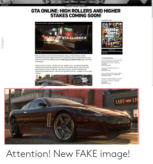 "Club, Fake, and Music: SUPPORT  NEWSWIRE  DOWNLOADS  HOME  GAMES  VIDEOS  SOCIAL CLUB  WAREHOUSE  ROCKSTAR GAMES  PUSHING FILTH AND RUINING LIVES, MADE EASY  ANNOUNCEMENTS  GTA ONLINE  CONTENT UPDATES  GTA ONLINE: HIGH ROLLERS AND HIGHER  STAKES COMING SOON!  GRAND THEFT AUTO V  Grand Theft Auto Online High Rollers and Higher Stakes  grand  theFt  auto  VINEWOOD  PEA군A  FLEET OF GTA CLASSICS  OFFICIAL SITE  R  00:19/00:46  BUY NOW  With your bank accounts chock-full of ill-gotten riches and San Andreas' criminal  underworld under your mighty heel, there's no better time to let your guard down for once  ROCKSTAR ON TWITTER  and put your luck to the ultimate test at the Be Lucky Los Santos Casino right in the heart  It's the final week for Rank 10 and 20 Red Dead  of Vinewood!  Online players to earn their bonus care  packages stuffed with premi... https://t.co  leTDInIFu5b  Dress up for the occasion whether you're an eighties' man or a perpetual trendsetter  clothing shops around San Andreas can offer you the freshest digs to rock at the poker  table. Show your riches off with one of the many new four- and two-wheeled mean  machines and opulent aircraft with a few fan-favorites in the mix available on the in-game  websites  06/18/2019 02:05 PM  ""Table Top"" by @daniellanois https://t.co  /mAIYXycZoV  06/14/2019 07:40 PM  Listen to the first two singles: ""Crash of Worlds""  s://t.co/MSsHPhkO3h  06/14/2019 07:40 PM  gRand  theFt  LAD Auto  The Music of Red Dead Redemption 2: Original  Soundtrack is coming July 12 Pre-order now  from iTunes to download th... https://t.co  kd8ZPpxYAb  06/14/2019 07:33 PM  LU  LADY  LLA  Dusche Attention! New FAKE image!"