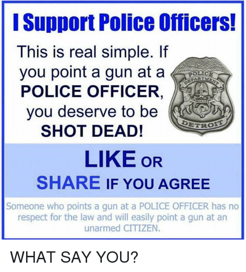 Memes, 🤖, and Citizen: Support Police Officers!  This is real simple. If  you point a gun at a  POLICE OFFICER  you deserve to be  DETR  SHOT DEAD!  LIKE OR  SHARE IF YOU AGREE  Someone who points a gun at a POLICE OFFICER has no  respect for the law and will easily point a gun at an  unarmed CITIZEN WHAT SAY YOU?